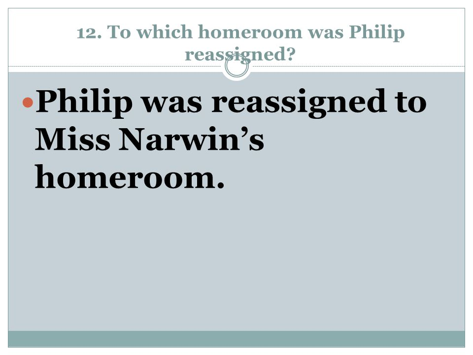 12. To which homeroom was Philip reassigned