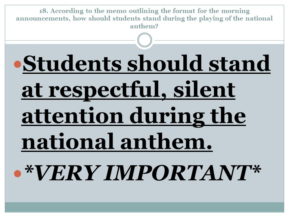 18. According to the memo outlining the format for the morning announcements, how should students stand during the playing of the national anthem