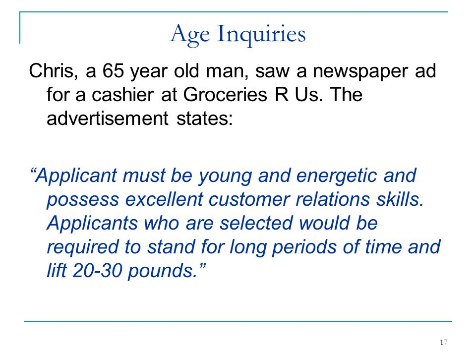 Age Inquiries Chris, a 65 year old man, saw a newspaper ad for a cashier at Groceries R Us. The advertisement states: