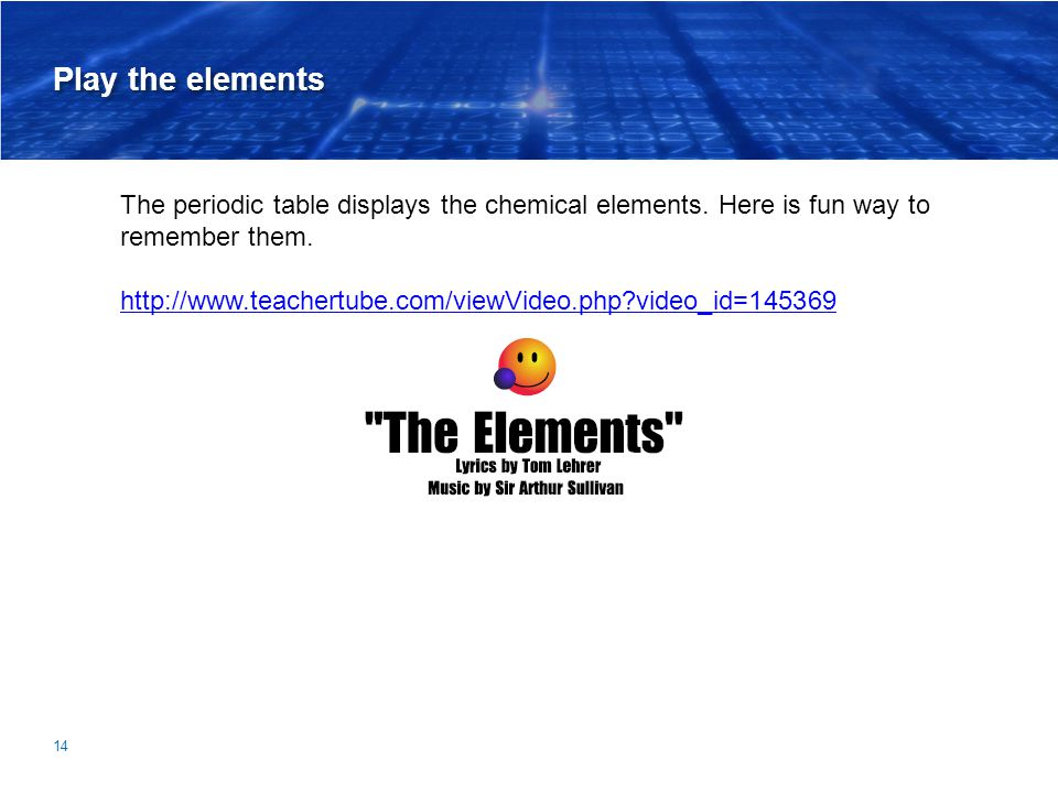 Play the elements The periodic table displays the chemical elements. Here is fun way to remember them.