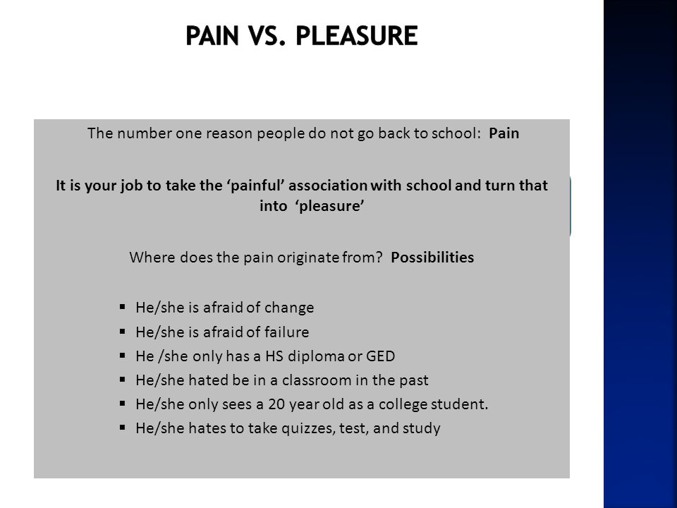 Pain vs. pleasure The number one reason people do not go back to school: Pain.