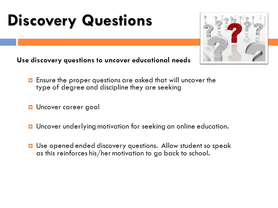 Discovery Questions Use discovery questions to uncover educational needs.