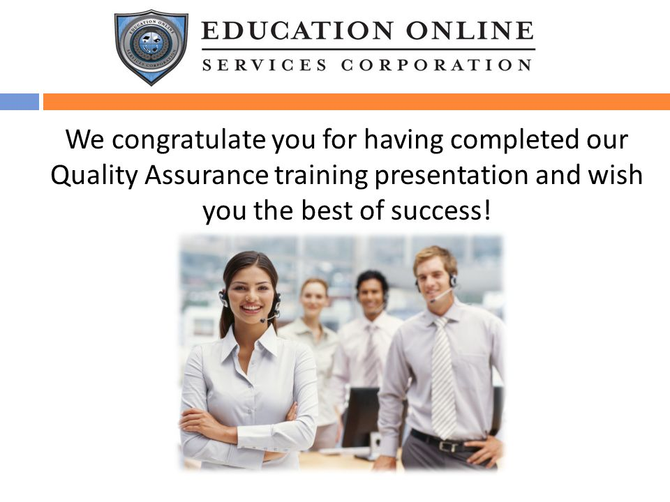 We congratulate you for having completed our Quality Assurance training presentation and wish you the best of success!