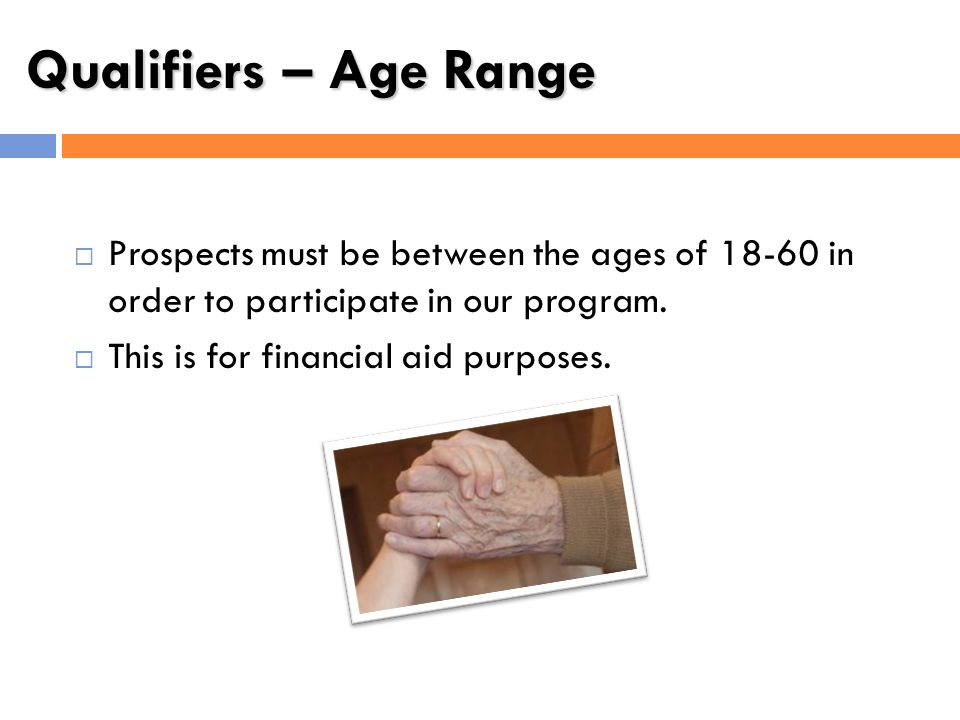 Qualifiers – Age Range Prospects must be between the ages of 18-60 in order to participate in our program.