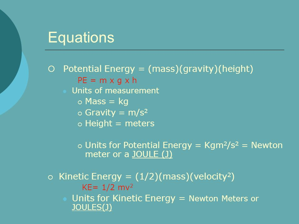 Equations Potential Energy = (mass)(gravity)(height)