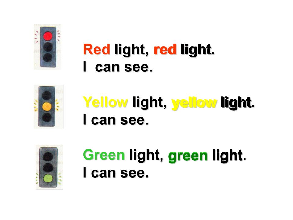 Red light, red light.I can see. Yellow light, yellow light. I can see. Green light, green light. red light.