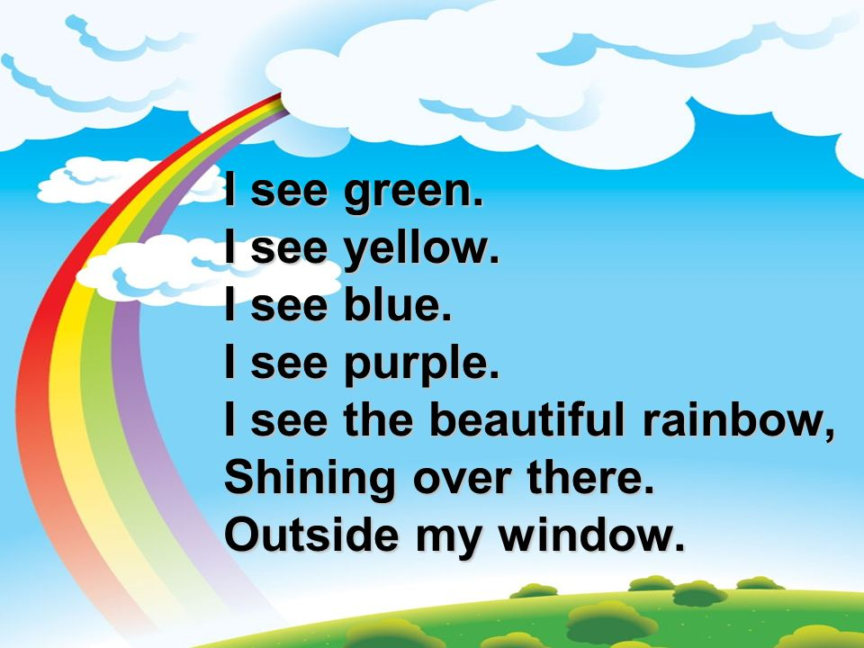 I see green.I see yellow. I see blue. I see purple. I see the beautiful rainbow, Shining over there.