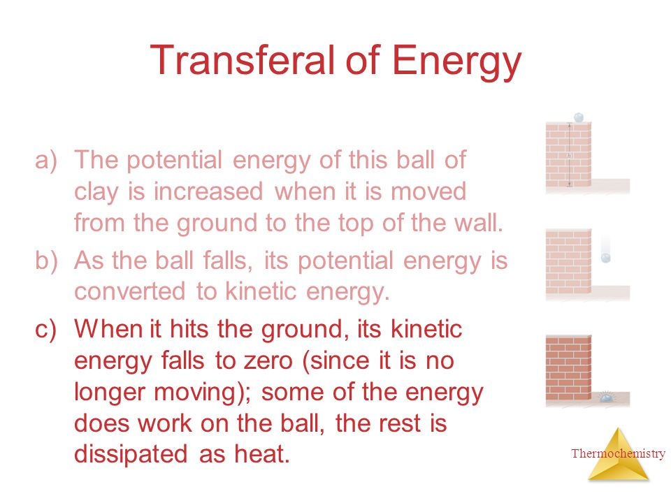 Transferal of Energy The potential energy of this ball of clay is increased when it is moved from the ground to the top of the wall.