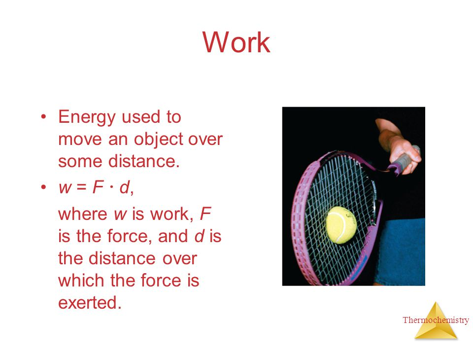 Work Energy used to move an object over some distance. w = F  d,