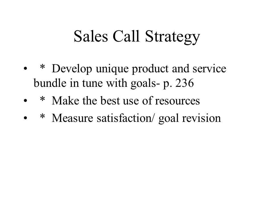 Sales Call Strategy * Develop unique product and service bundle in tune with goals- p. 236. * Make the best use of resources.