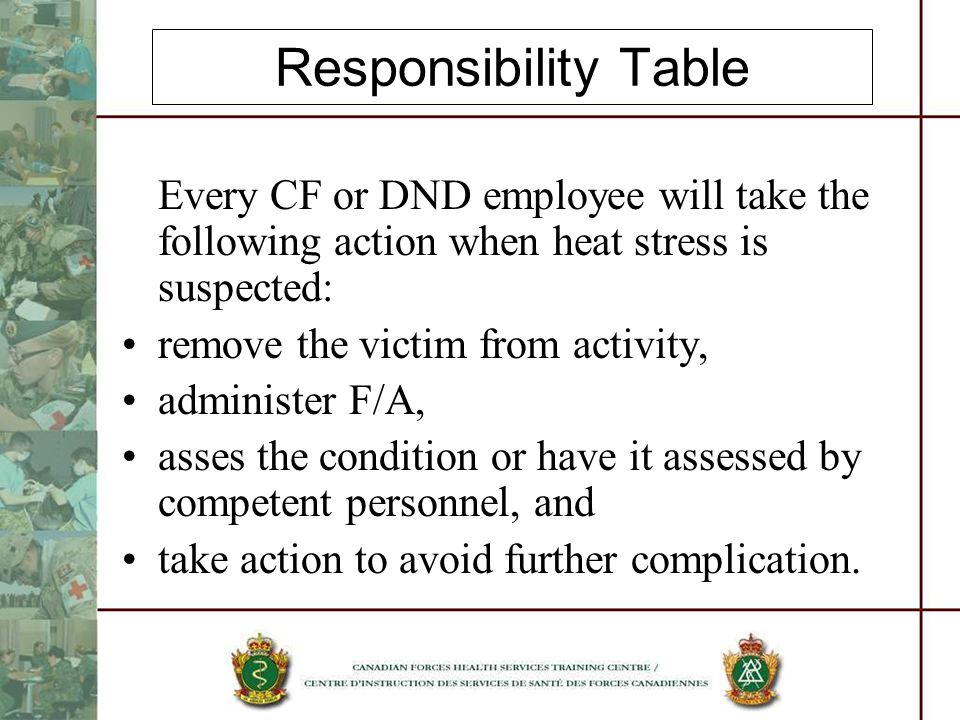 Responsibility Table Every CF or DND employee will take the following action when heat stress is suspected: