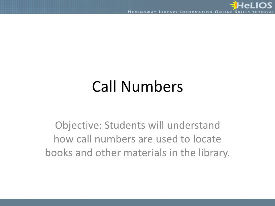 Call Numbers Objective: Students will understand how call numbers are used to locate books and other materials in the library.