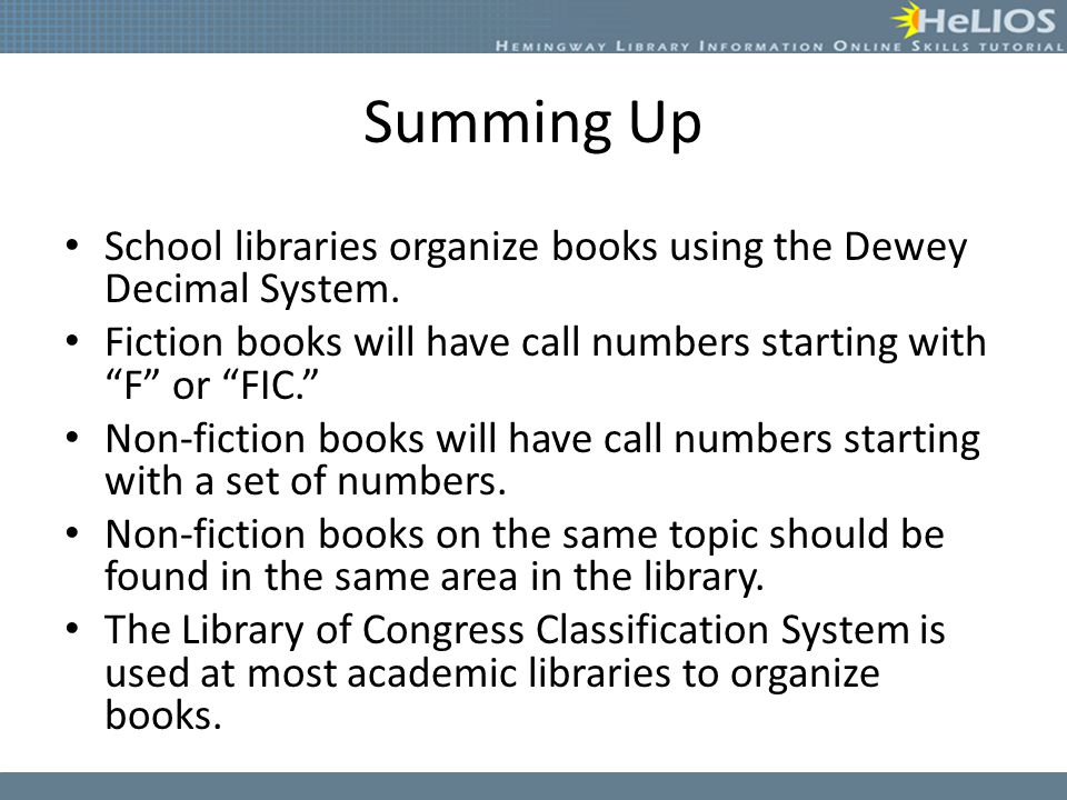 Summing Up School libraries organize books using the Dewey Decimal System. Fiction books will have call numbers starting with F or FIC.