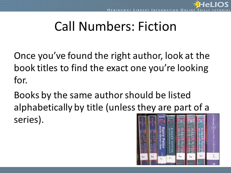 Call Numbers: Fiction Once you've found the right author, look at the book titles to find the exact one you're looking for.