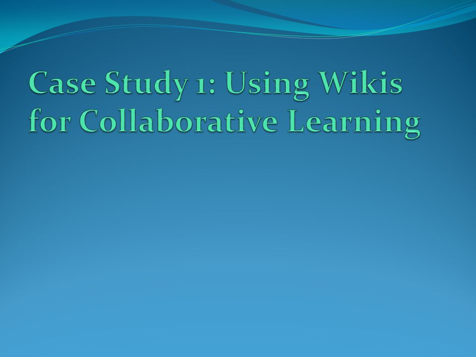 Case Study 1: Using Wikis for Collaborative Learning