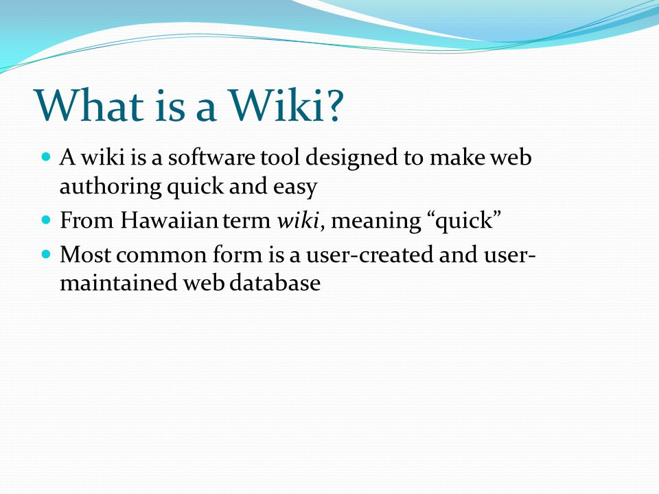 What is a Wiki A wiki is a software tool designed to make web authoring quick and easy. From Hawaiian term wiki, meaning quick