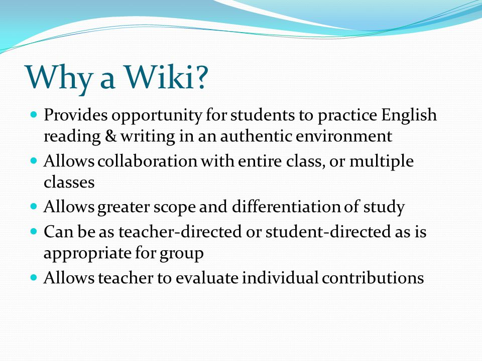 Why a Wiki Provides opportunity for students to practice English reading & writing in an authentic environment.