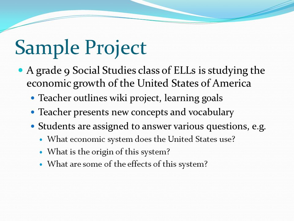 Sample Project A grade 9 Social Studies class of ELLs is studying the economic growth of the United States of America.
