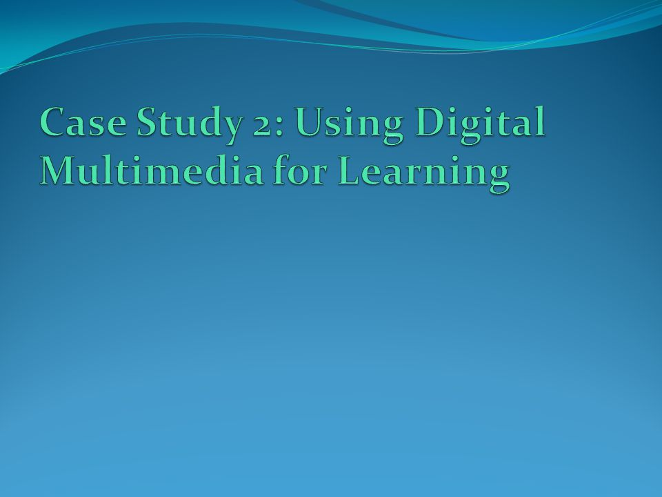 Case Study 2: Using Digital Multimedia for Learning