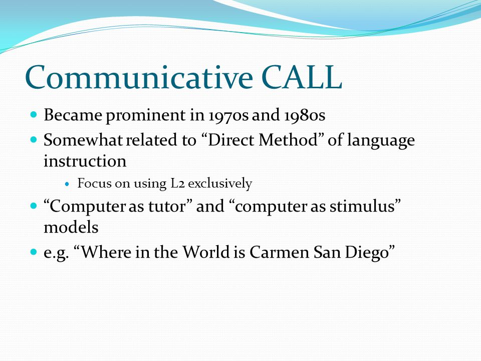 Communicative CALL Became prominent in 1970s and 1980s