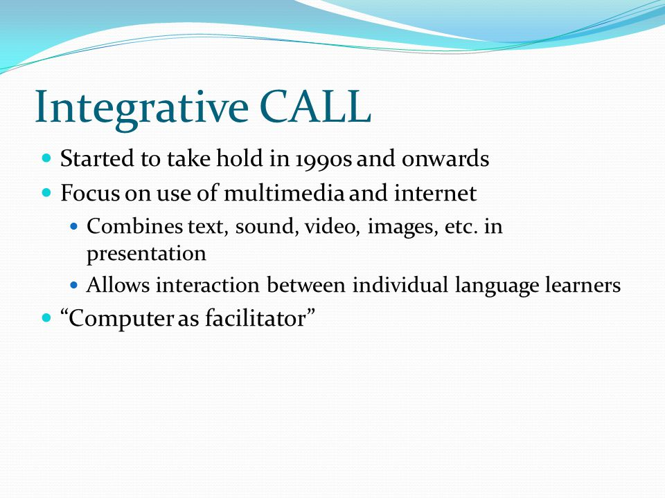 Integrative CALL Started to take hold in 1990s and onwards