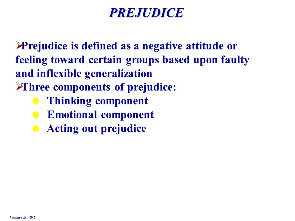 PREJUDICE Prejudice is defined as a negative attitude or feeling toward certain groups based upon faulty and inflexible generalization.