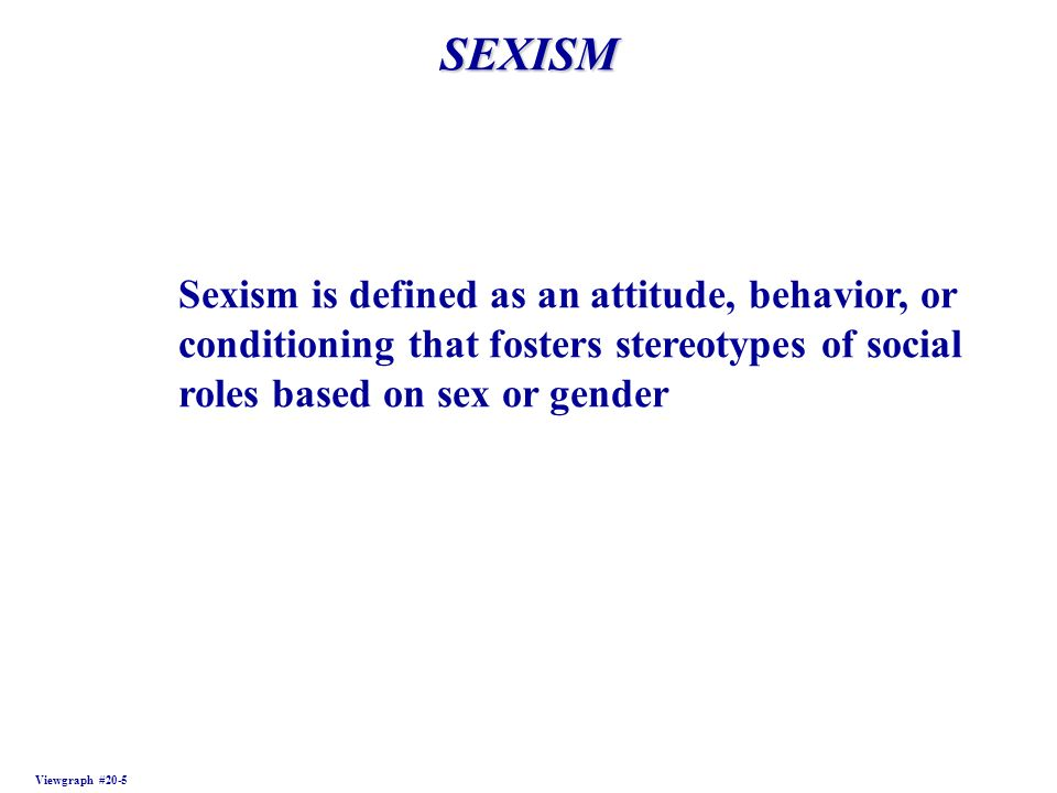 SEXISM Sexism is defined as an attitude, behavior, or conditioning that fosters stereotypes of social roles based on sex or gender.