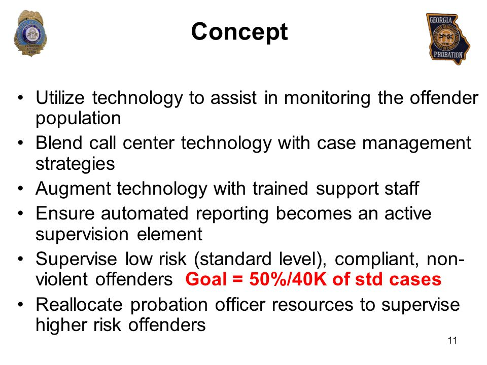 Concept Utilize technology to assist in monitoring the offender population. Blend call center technology with case management strategies.