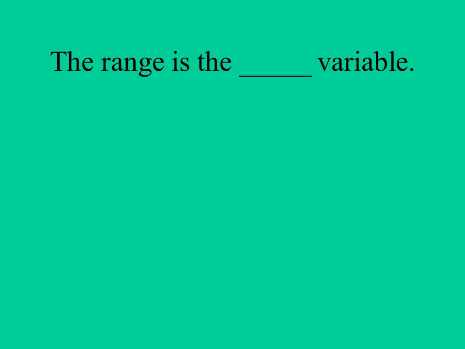 The range is the _____ variable.