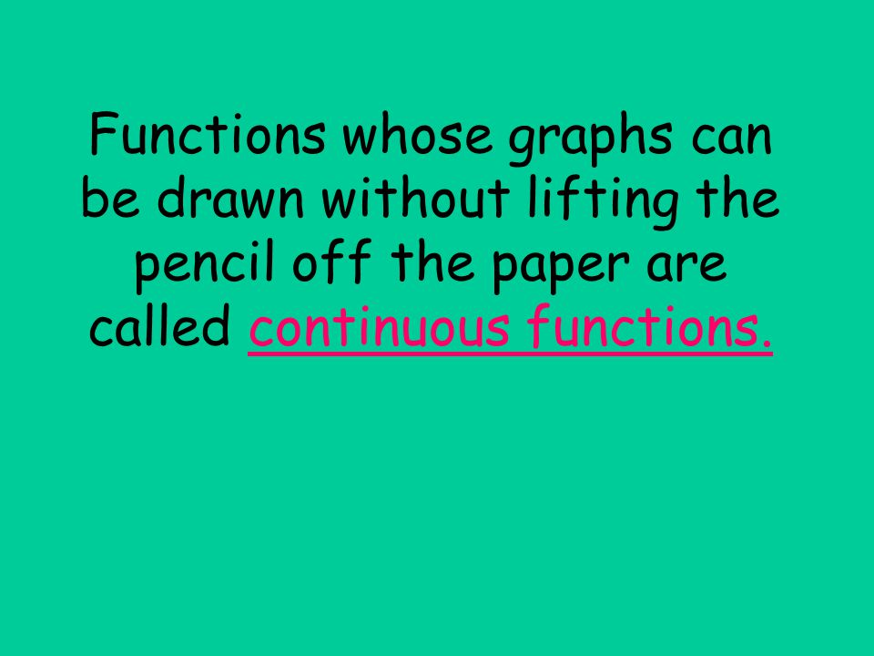 Functions whose graphs can be drawn without lifting the pencil off the paper are called continuous functions.
