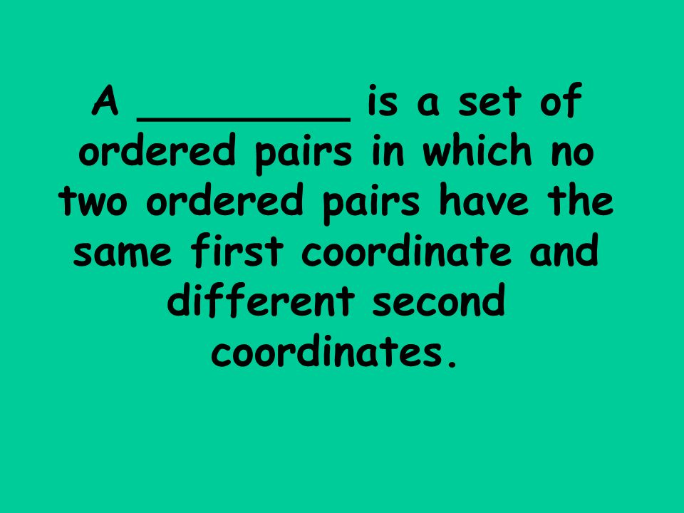 A ________ is a set of ordered pairs in which no two ordered pairs have the same first coordinate and different second coordinates.