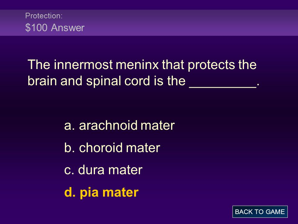 Protection: $100 Answer The innermost meninx that protects the brain and spinal cord is the _________.
