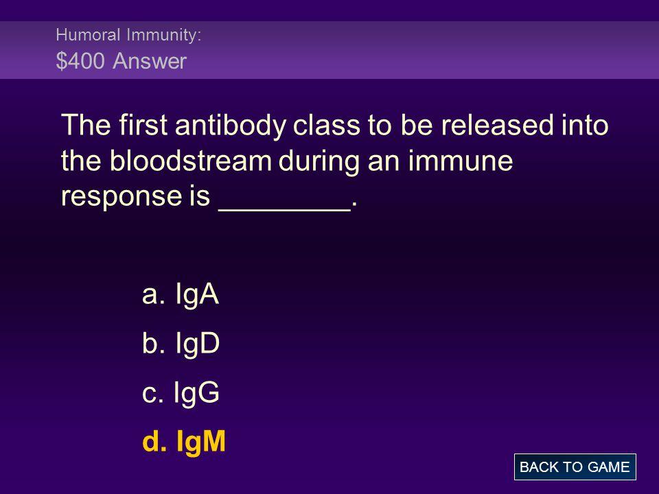 Humoral Immunity: $400 Answer