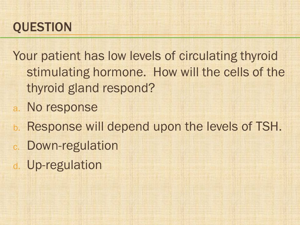 Question Your patient has low levels of circulating thyroid stimulating hormone. How will the cells of the thyroid gland respond