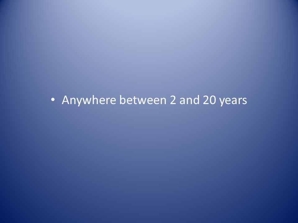 Anywhere between 2 and 20 years