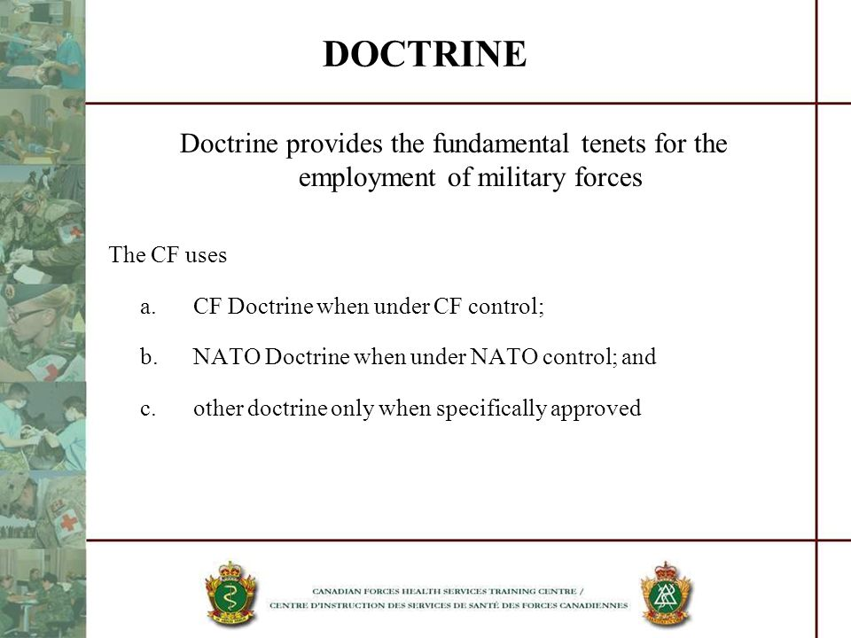 DOCTRINE Doctrine provides the fundamental tenets for the employment of military forces. The CF uses.