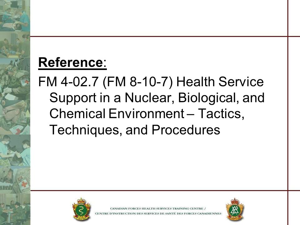 Reference: FM 4-02.7 (FM 8-10-7) Health Service Support in a Nuclear, Biological, and Chemical Environment – Tactics, Techniques, and Procedures.