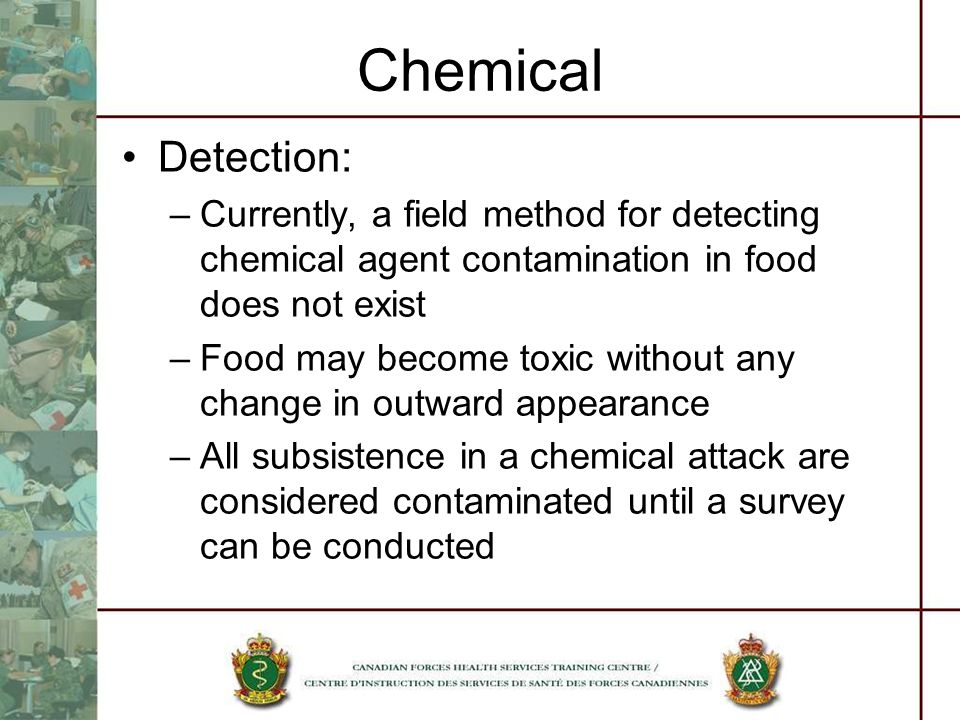 Chemical Detection: Currently, a field method for detecting chemical agent contamination in food does not exist.