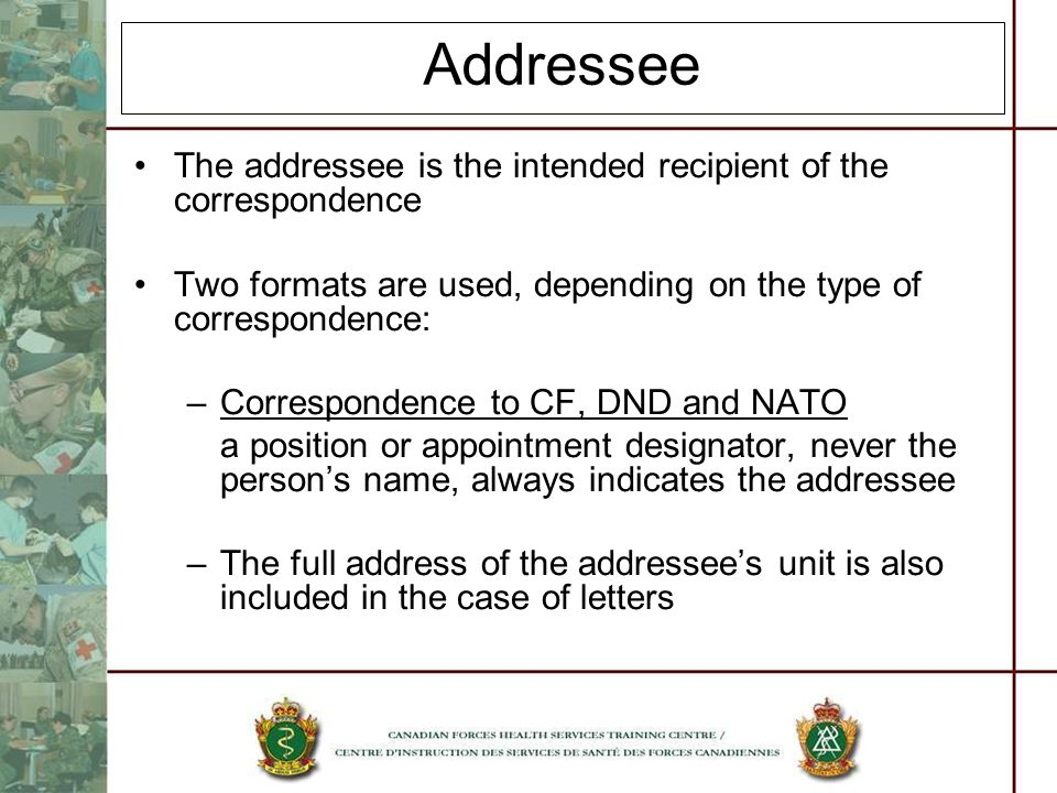 Addressee The addressee is the intended recipient of the correspondence. Two formats are used, depending on the type of correspondence: