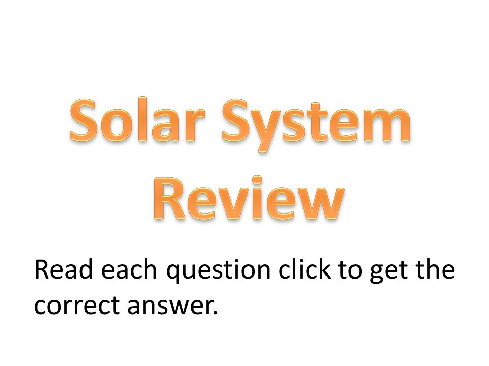 Solar System Review Read each question click to get the correct answer.