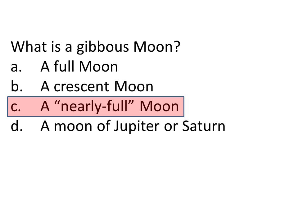 What is a gibbous Moon. a. A full Moon. b. A crescent Moon.