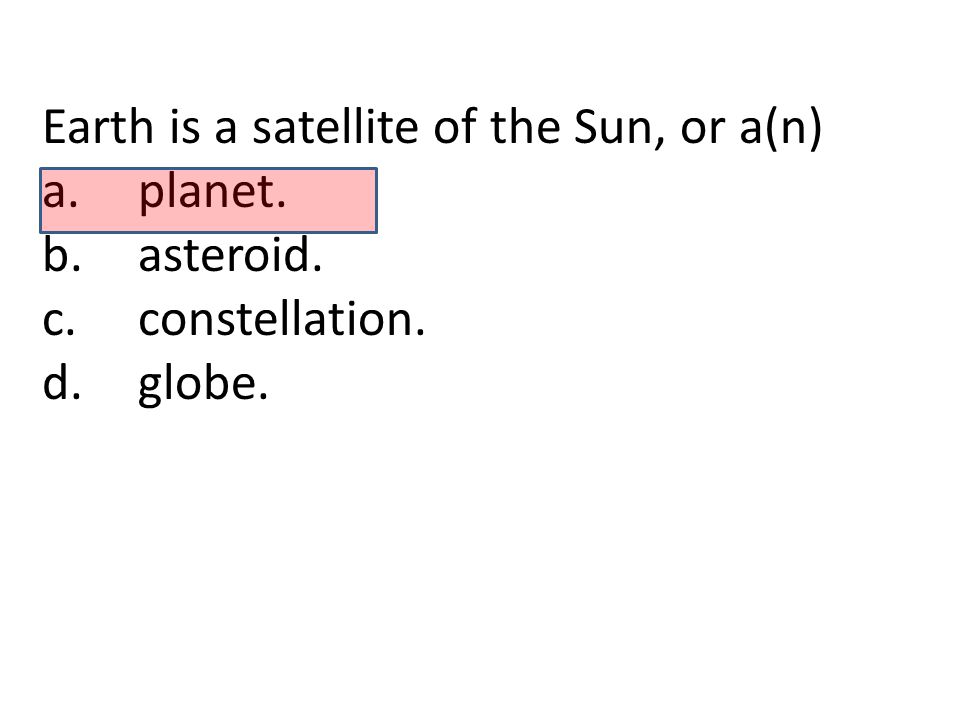 Earth is a satellite of the Sun, or a(n)