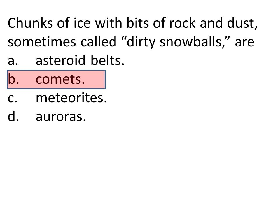 Chunks of ice with bits of rock and dust, sometimes called dirty snowballs, are