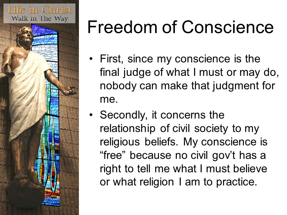 Freedom of Conscience First, since my conscience is the final judge of what I must or may do, nobody can make that judgment for me.