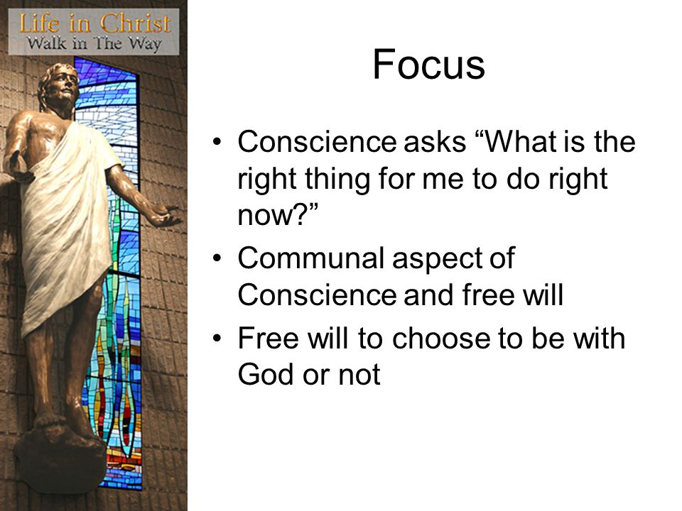 Focus Conscience asks What is the right thing for me to do right now Communal aspect of Conscience and free will.