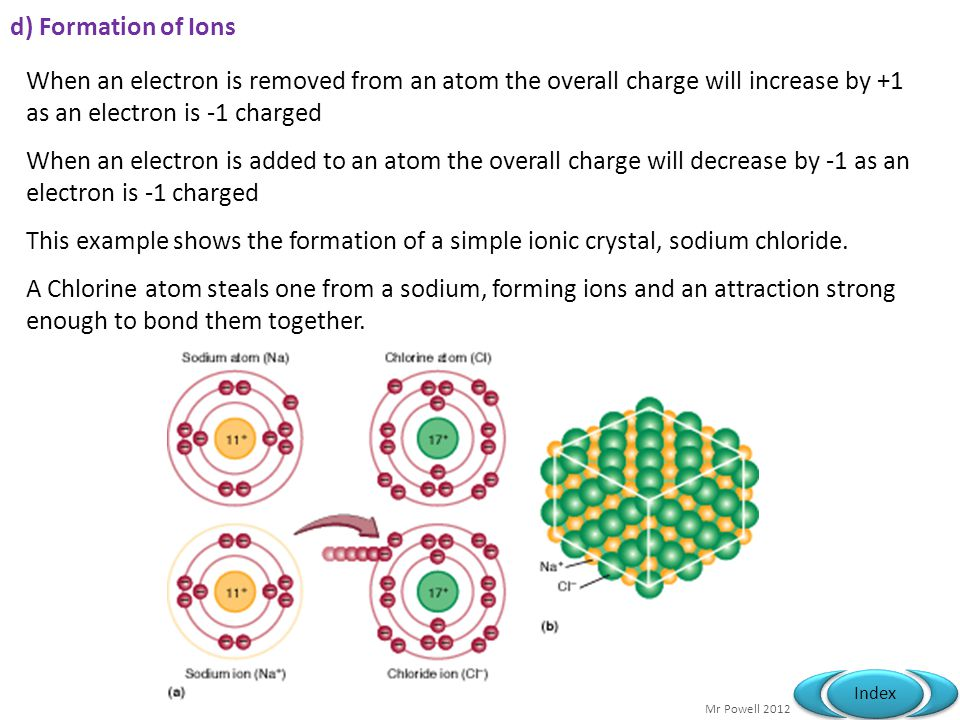 d) Formation of Ions When an electron is removed from an atom the overall charge will increase by +1 as an electron is -1 charged.