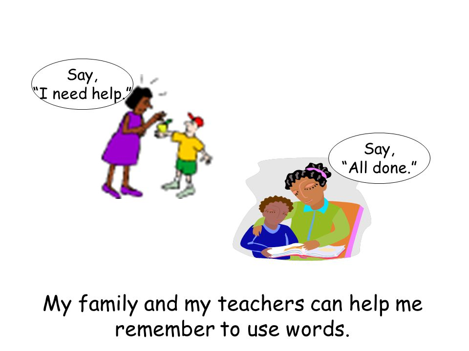 My family and my teachers can help me remember to use words.