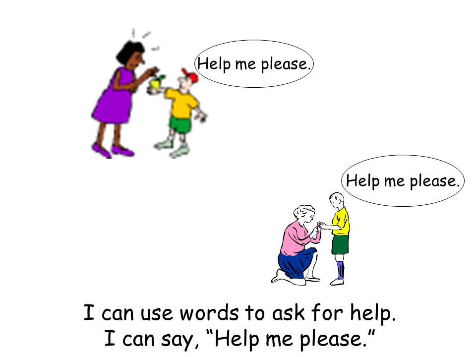 I can use words to ask for help. I can say, Help me please.