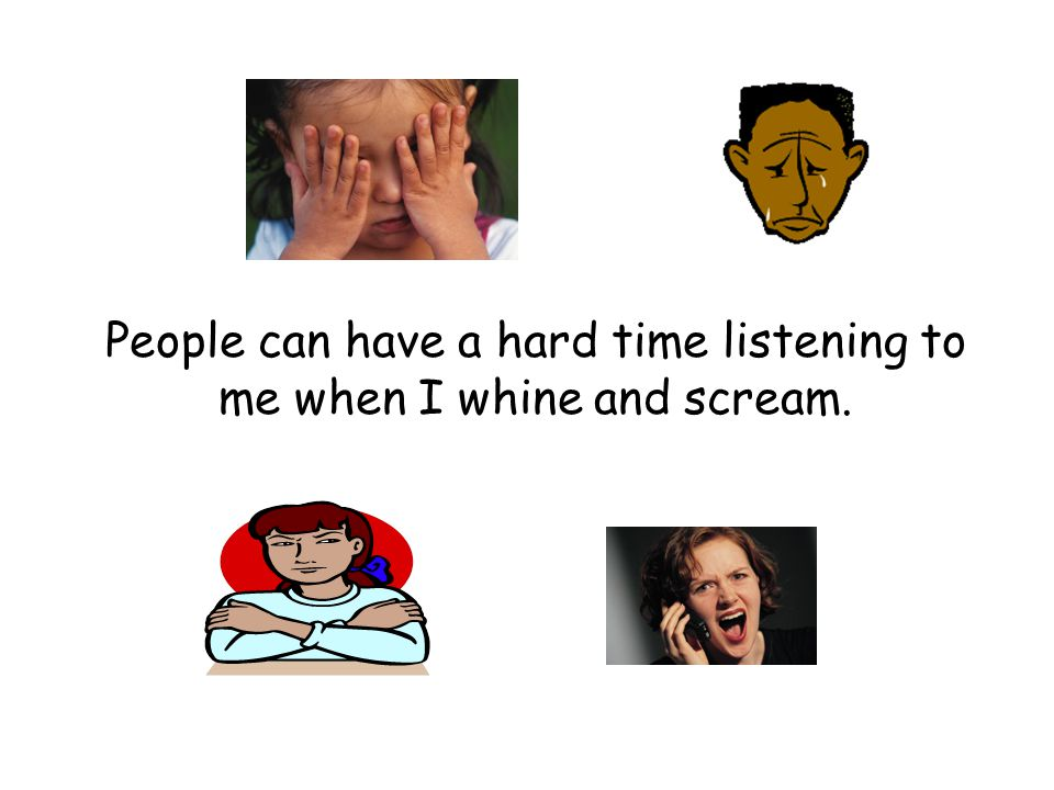 People can have a hard time listening to me when I whine and scream.
