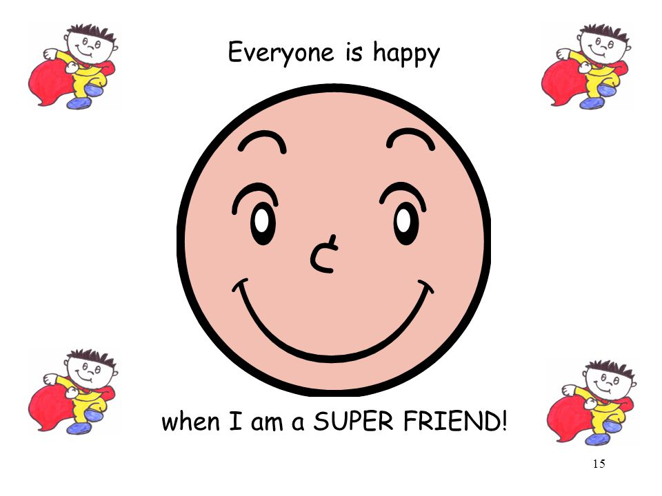 Everyone is happy when I am a SUPER FRIEND!